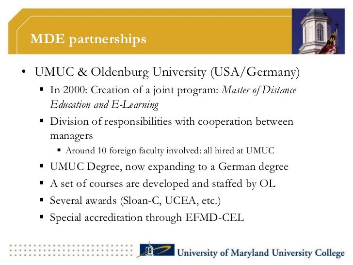 MDE partnerships• UMUC & Oldenburg University (USA/Germany)   In 2000: Creation of a joint program: Master of Distance   ...