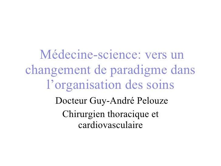 Médecine-science: vers un changement de paradigme dans l'organisation des soins  Docteur Guy-André Pelouze Chirurgien t...