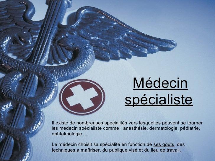 Médecin spécialiste Il existe de  nombreuses spécialités  vers lesquelles peuvent se tourner les médecin spécialiste comme...