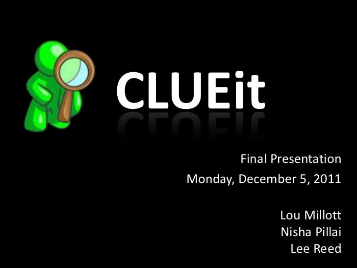 CLUEit          Final Presentation  Monday, December 5, 2011                 Lou Millott                 Nisha Pillai     ...