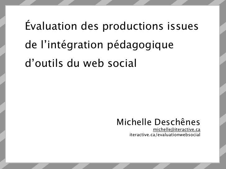 Évaluation des productions issuesde l'intégration pédagogiqued'outils du web social                  Michelle Deschênes   ...