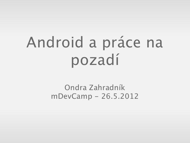 Android a práce na     pozadí     Ondra Zahradník   mDevCamp - 26.5.2012