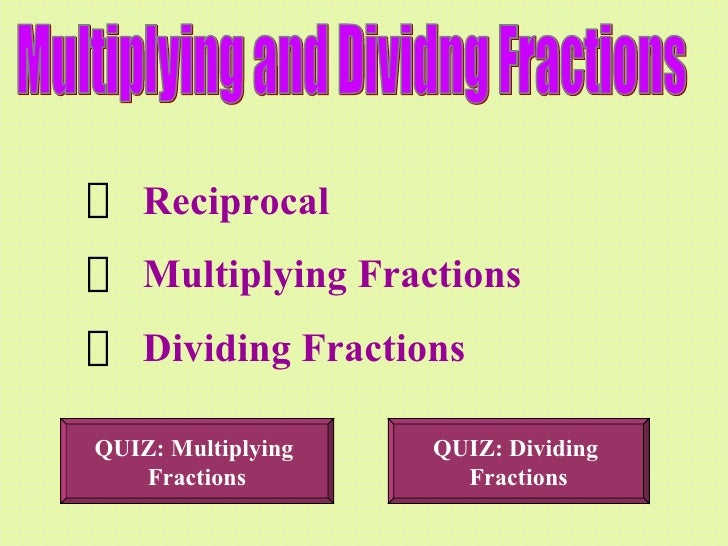 Multiplying and Dividng Fractions <ul><li>Reciprocal </li></ul><ul><li>Multiplying Fractions </li></ul><ul><li>Dividing Fr...