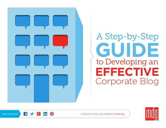 A Step-by-Step  GUIDE to Developing an  EFFECTIVE Corporate Blog  Share this e-book!  mdgadvertising.com/content-marketing