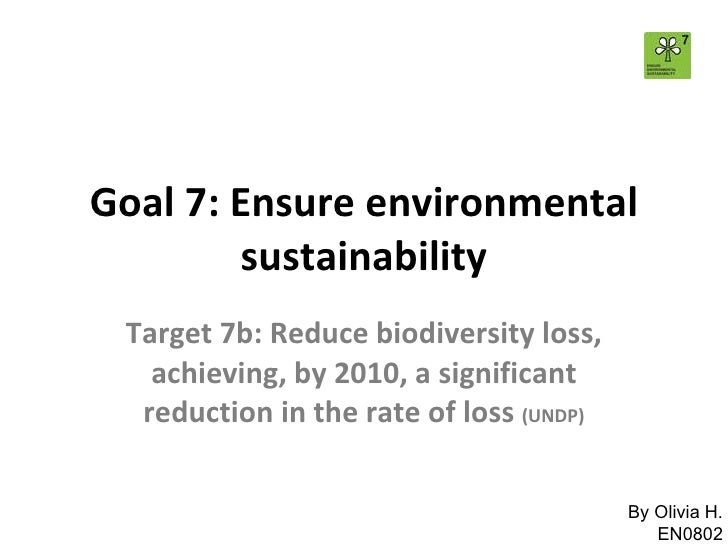Goal 7: Ensure environmental sustainability Target 7b: Reduce biodiversity loss, achieving, by 2010, a significant reducti...