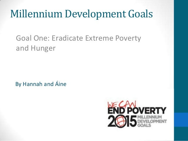 Millennium Development Goals Goal One: Eradicate Extreme Poverty and Hunger  By Hannah and Áine