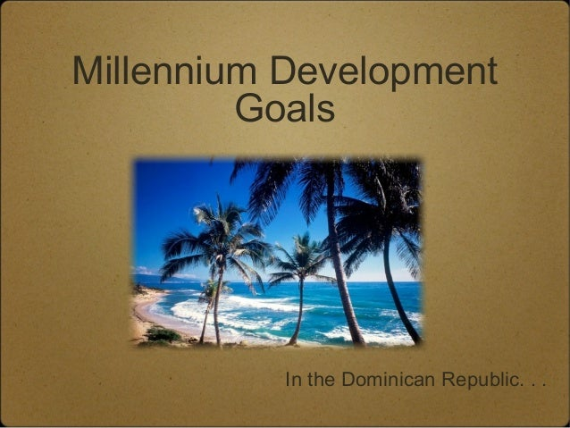 Millennium Development         Goals           In the Dominican Republic. . .