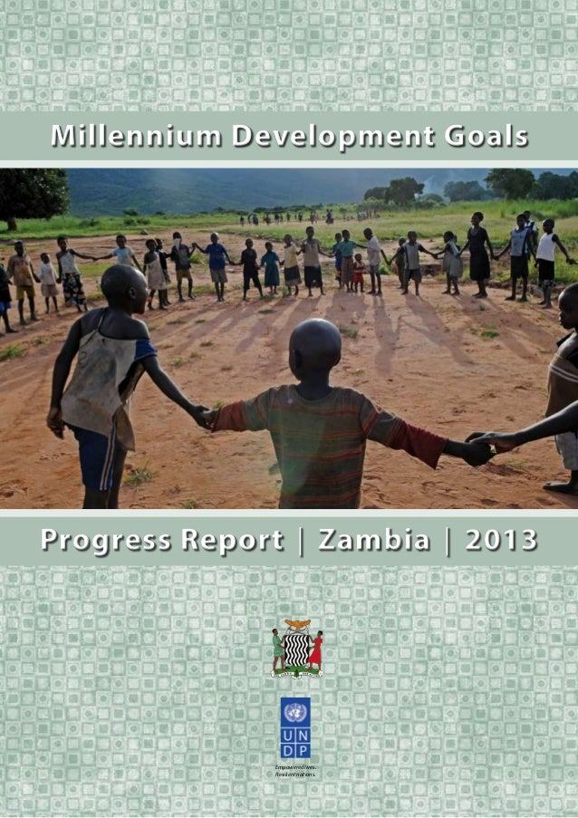Empowered lives. Resilient nations. Progress Report │ Zambia │ 2013Progress Report │ Zambia │ 2013 Millennium Development ...