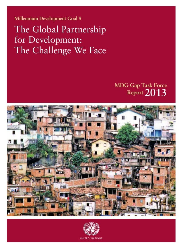 The Global Partnership for Development: The Challenge We Face Millennium Development Goal 8 MDG Gap Task Force Report 2013...