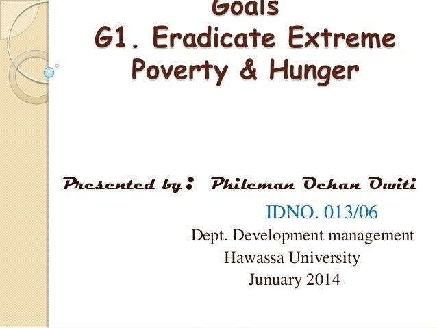 Goals G1. Eradicate Extreme Poverty & Hunger  Presented by  :  Phileman Ochan Owiti  IDNO. 013/06 Dept. Development manage...