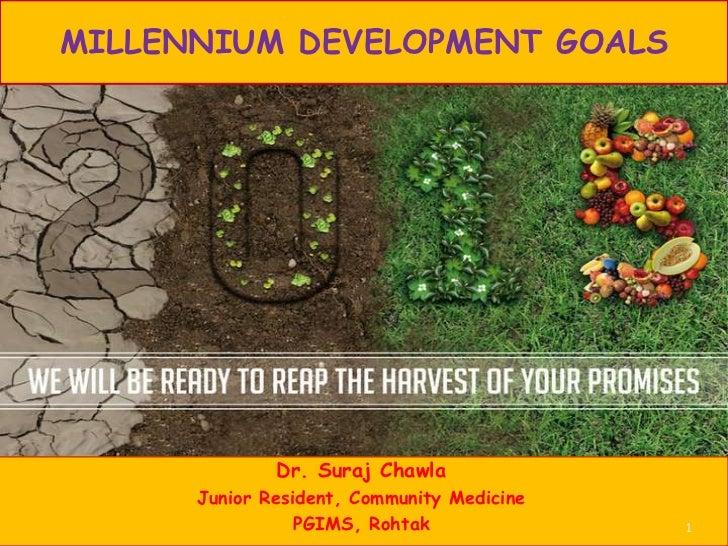 MILLENNIUM DEVELOPMENT GOALS              Dr. Suraj Chawla      Junior Resident, Community Medicine                 PGIMS,...
