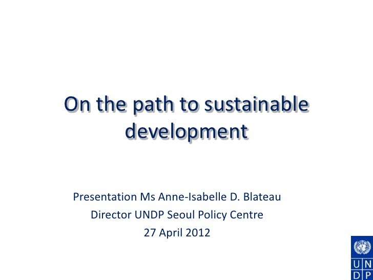 On the path to sustainable      developmentPresentation Ms Anne-Isabelle D. Blateau   Director UNDP Seoul Policy Centre   ...