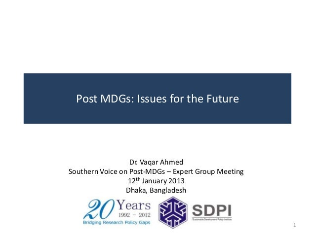 Post MDGs: Issues for the Future                  Dr. Vaqar AhmedSouthern Voice on Post-MDGs – Expert Group Meeting       ...