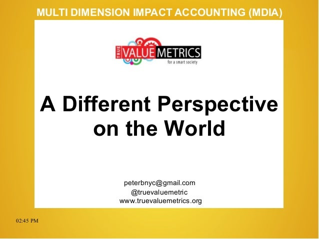 02:45 PM peterbnyc@gmail.com www.truevaluemetrics.org MULTI DIMENSION IMPACT ACCOUNTING (MDIA) A Different Perspective on ...