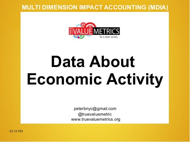 02:10 PM peterbnyc@gmail.com www.truevaluemetrics.org MULTI DIMENSION IMPACT ACCOUNTING (MDIA) Data About Economic Activit...