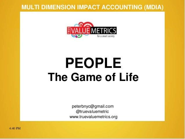 4:40 PM peterbnyc@gmail.com www.truevaluemetrics.org MULTI DIMENSION IMPACT ACCOUNTING (MDIA) PEOPLE The Game of Life @tru...