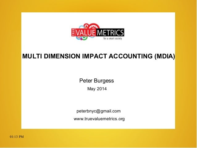 01:13 PM MULTI DIMENSION IMPACT ACCOUNTING (MDIA) Peter Burgess May 2014 peterbnyc@gmail.com www.truevaluemetrics.org