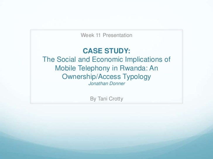 Week 11 Presentation            CASE STUDY:The Social and Economic Implications of   Mobile Telephony in Rwanda: An     Ow...