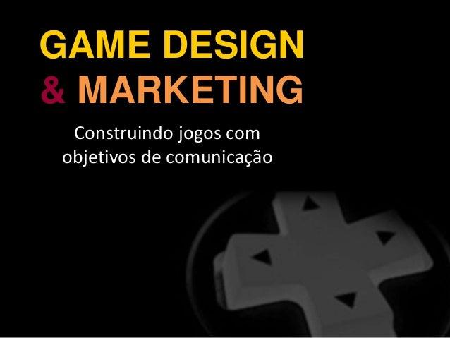 GAME DESIGN & MARKETING Construindo jogos com objetivos de comunicação
