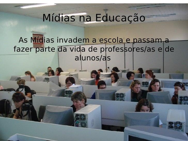 Mídias na Educação As Mídias invadem a escola e passam a fazer parte da vida de professores/as e de alunos/as