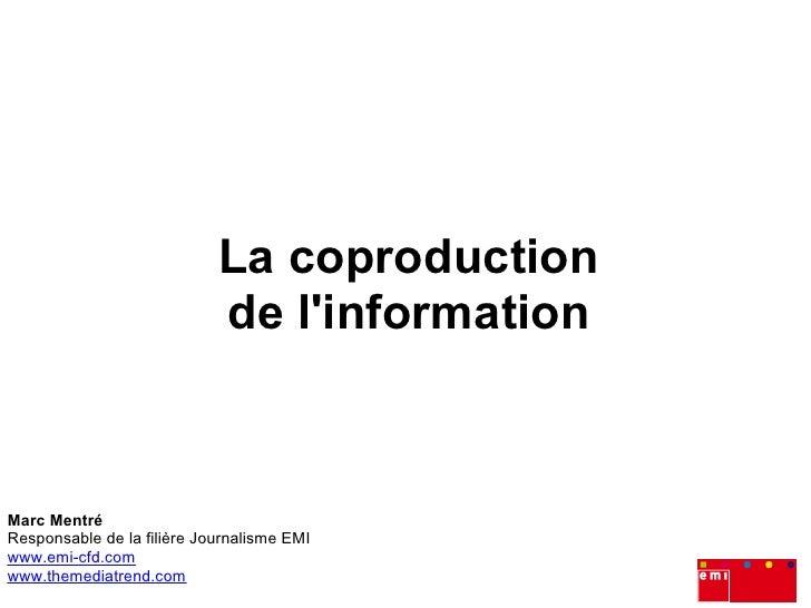 La coproduction                             de l'information    Marc Mentré Responsable de la filière Journalisme EMI www....