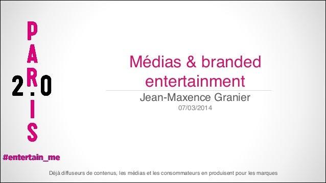 Médias & branded entertainment Jean-Maxence Granier 07/03/2014  Déjà diffuseurs de contenus, les médias et les consommateu...