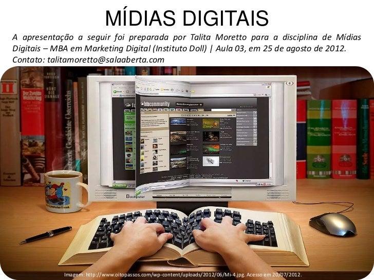 MÍDIAS DIGITAISA apresentação a seguir foi preparada por Talita Moretto para a disciplina de MídiasDigitais – MBA em Marke...