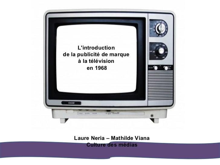 L'introduction de la publicité de marque à la télévision en 1968 Laure Neria – Mathilde Viana Culture des médias