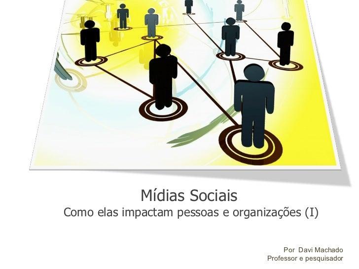 Mídias Sociais Como elas impactam pessoas e organizações (I) Por  Davi Machado Professor e pesquisador