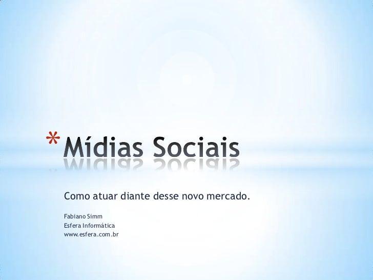 Como atuar diante desse novo mercado.<br />Fabiano Simm <br />Esfera Informática<br />www.esfera.com.br<br />Mídias Sociai...