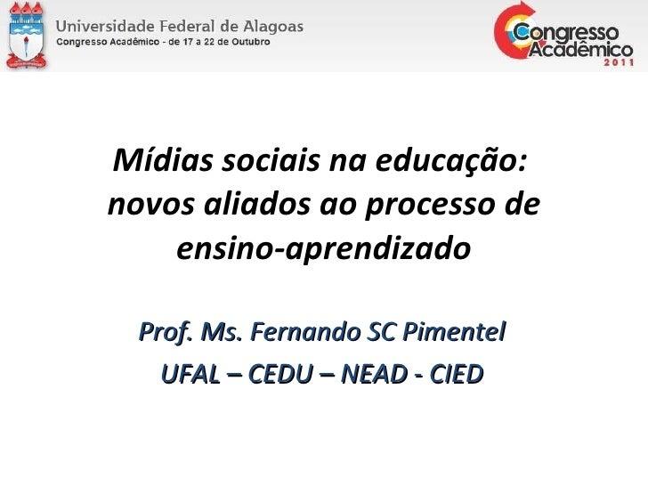 Mídias sociais na educação:  novos aliados ao processo de ensino-aprendizado Prof. Ms. Fernando SC Pimentel UFAL – CEDU – ...