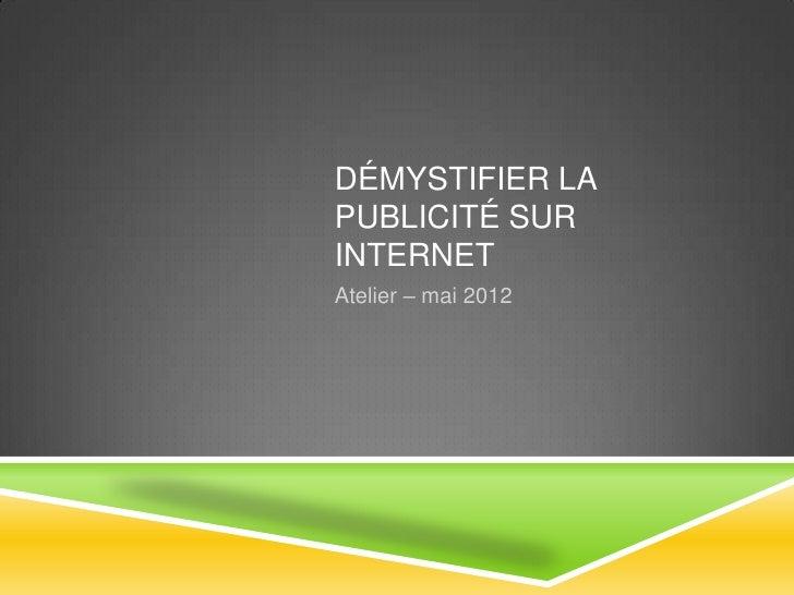 DÉMYSTIFIER LAPUBLICITÉ SURINTERNETAtelier – mai 2012