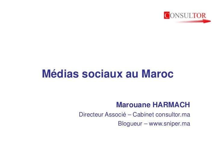Médias sociaux au Maroc                   Marouane HARMACH      Directeur Associé – Cabinet consultor.ma                  ...