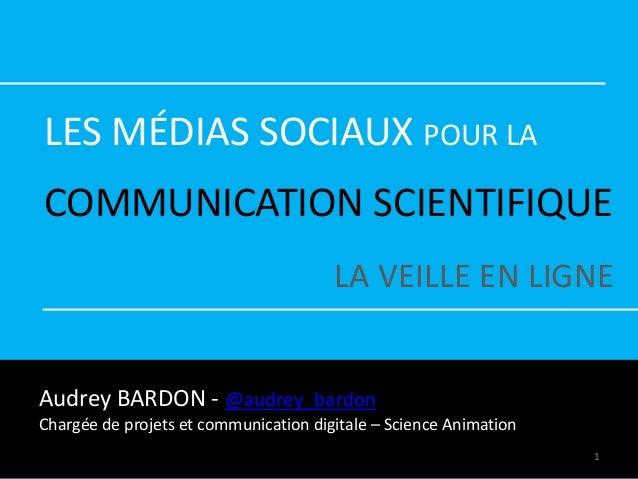 LES MÉDIAS SOCIAUX POUR LA COMMUNICATION SCIENTIFIQUE LA VEILLE EN LIGNE Audrey BARDON - @audrey_bardon Chargée de projets...
