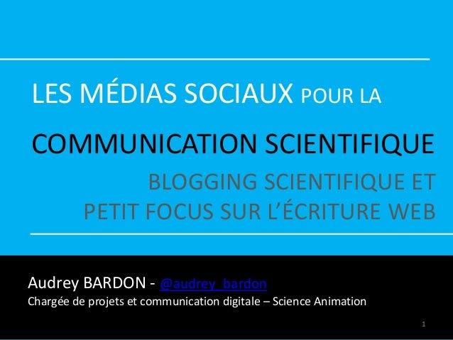 LES MÉDIAS SOCIAUX POUR LA COMMUNICATION SCIENTIFIQUE BLOGGING SCIENTIFIQUE ET PETIT FOCUS SUR L'ÉCRITURE WEB Audrey BARDO...