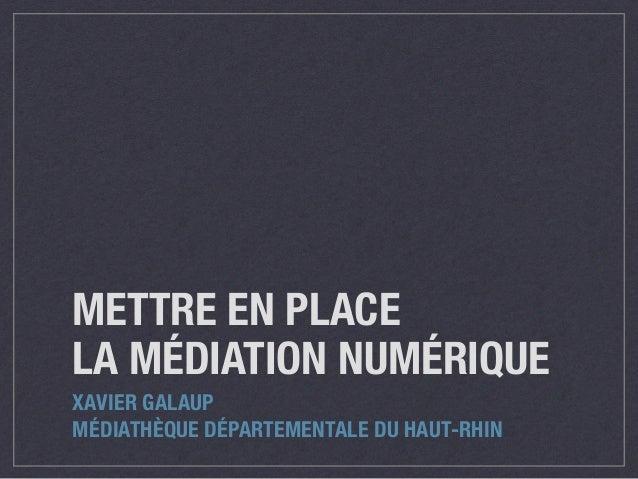 METTRE EN PLACE LA MÉDIATION NUMÉRIQUE XAVIER GALAUP MÉDIATHÈQUE DÉPARTEMENTALE DU HAUT-RHIN