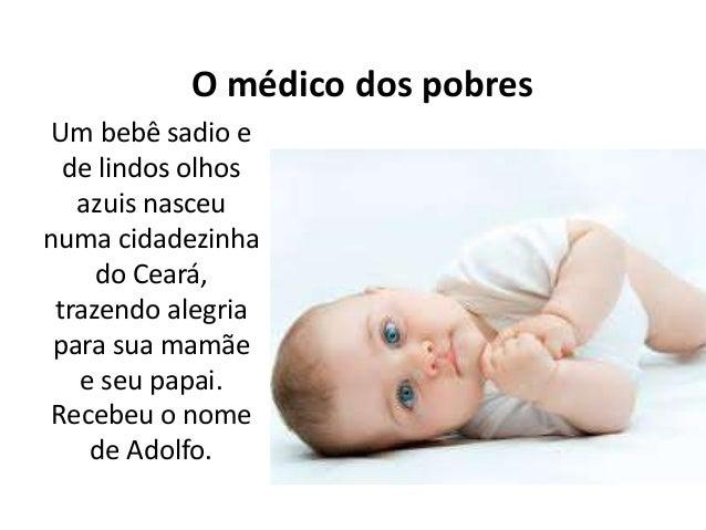 O médico dos pobres Um bebê sadio e de lindos olhos azuis nasceu numa cidadezinha do Ceará, trazendo alegria para sua mamã...