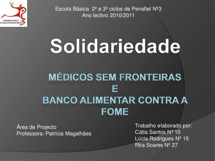 Escola Básica  2º e 3º ciclos de Penafiel Nº3  <br />Ano lectivo 2010/2011<br />Solidariedade<br />Médicos sem fronteirasE...