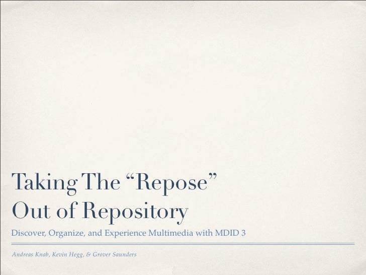 "Taking The ""Repose""Out of RepositoryDiscover, Organize, and Experience Multimedia with MDID 3Andreas Knab & Kevin Hegg"