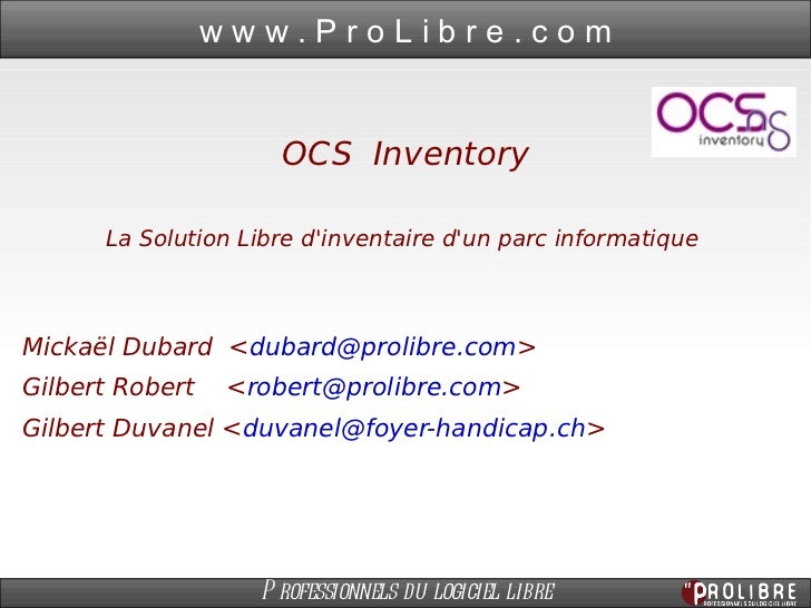 OCSInventory La Solution Libre d'inventaire d'un parc informatique  Mickaël Dubard  < [email_address] > Gilbert Robert  <...