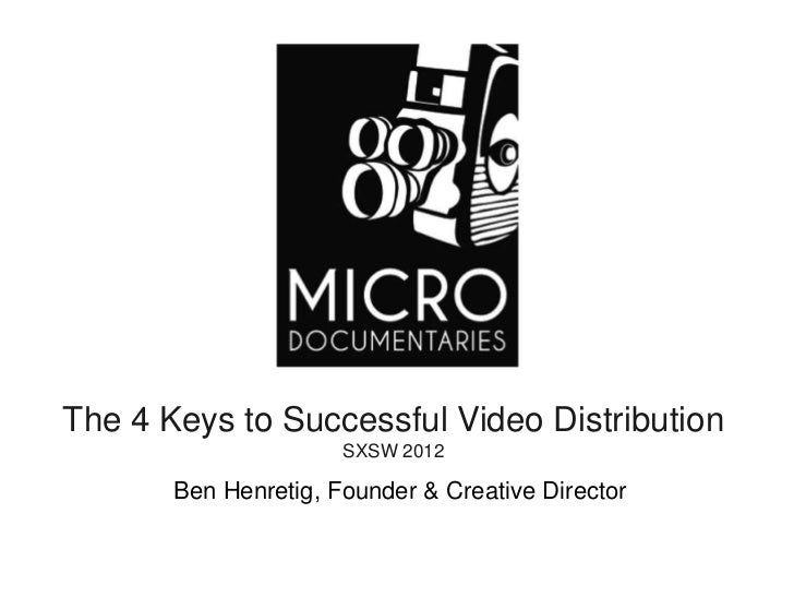 The 4 Keys to Successful Video Distribution                      SXSW 2012       Ben Henretig, Founder & Creative Director