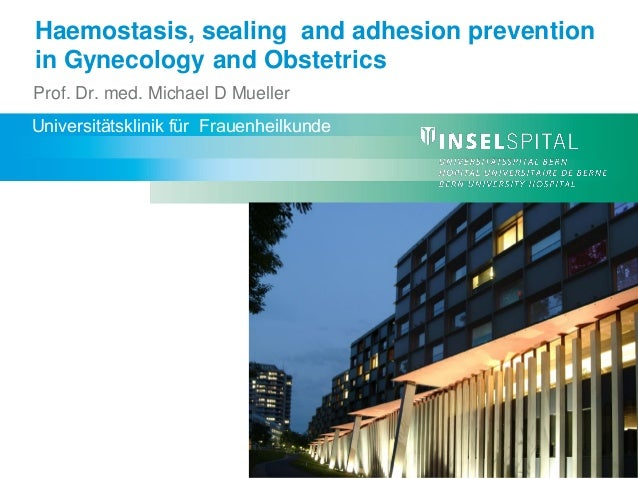 Haemostasis, sealing and adhesion prevention in Gynecology and Obstetrics Prof. Dr. med. Michael D Mueller Universitätskli...