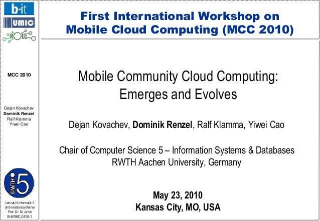 First International Workshop on Mobile Cloud Computing (MCC 2010)  MCC 2010  Dejan Kovachev Dominik Renzel Ralf Klamma Yiw...