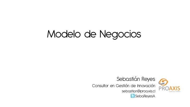 Modelo de Negocios                     Sebastián Reyes        Consultor en Gestión de Innovación                       seb...
