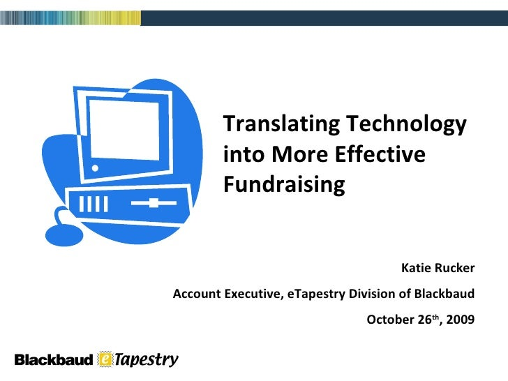 Translating Technology into More Effective Fundraising Katie Rucker Account Executive, eTapestry Division of Blackbaud Oct...