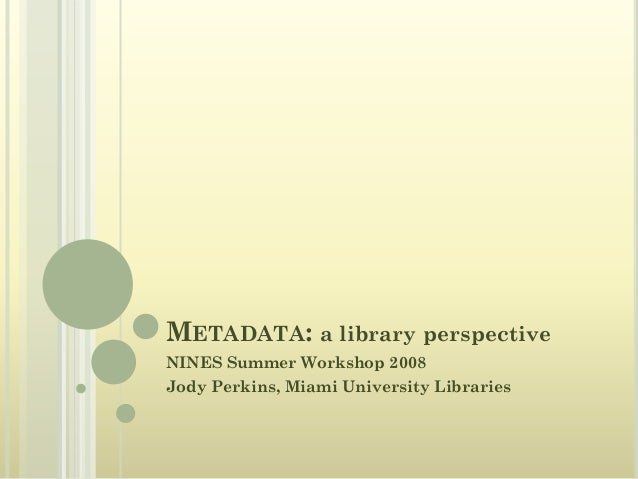 METADATA: a library perspective NINES Summer Workshop 2008 Jody Perkins, Miami University Libraries