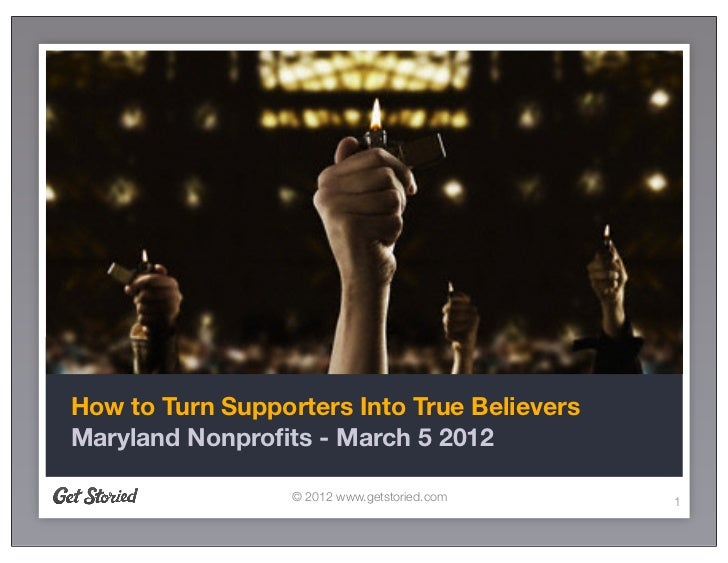 How to Turn Supporters Into True BelieversMaryland Nonprofits - March 5 2012                  © 2012 www.getstoried.com   1
