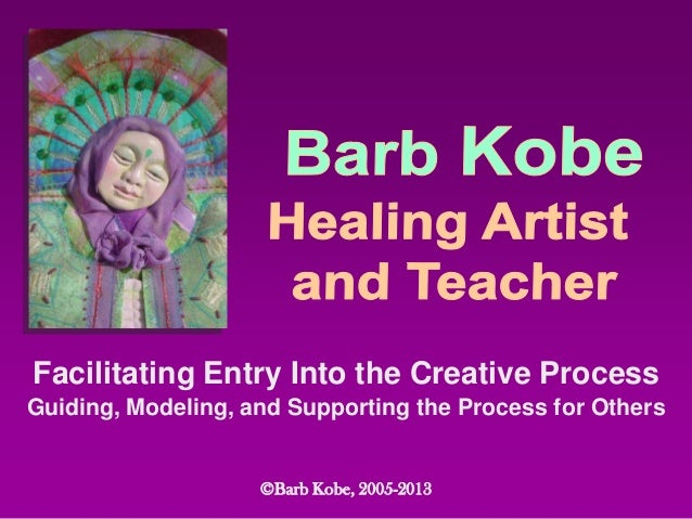 Facilitating Entry Into the Creative ProcessGuiding, Modeling, and Supporting the Process for Others©Barb Kobe, 2005-2013