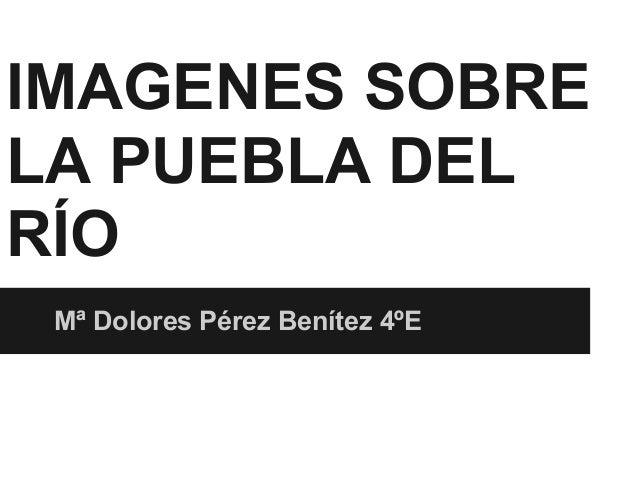 IMAGENES SOBRELA PUEBLA DELRÍOMª Dolores Pérez Benítez 4ºE