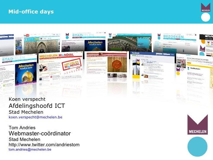 Mechelen.be Mid-office days Koen verspecht Afdelingshoofd ICT Stad Mechelen [email_address]   Tom Andries Webmaster-coördi...